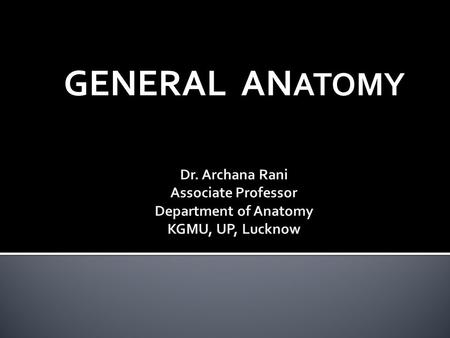 GENERAL ANATOMY Dr. Archana Rani Associate Professor Department of Anatomy KGMU, UP, Lucknow.