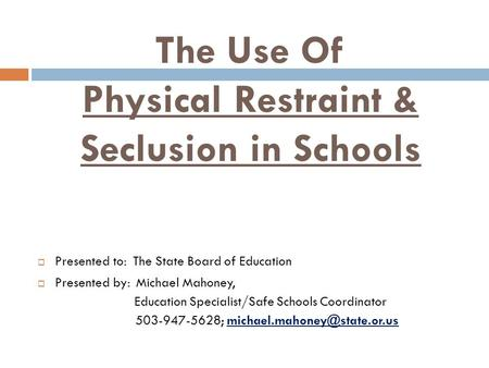 The Use Of Physical Restraint & Seclusion in Schools  Presented to: The State Board of Education  Presented by: Michael Mahoney, Education Specialist/Safe.