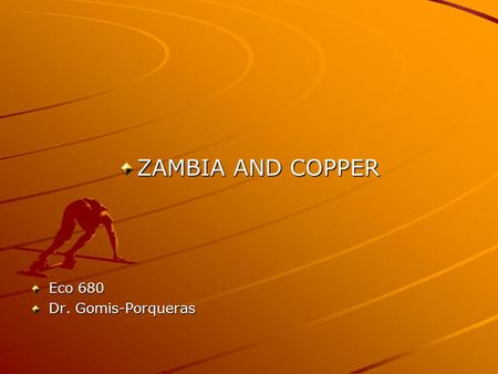 ZAMBIA AND COPPER Eco 680 Dr. Gomis-Porqueras. Price Movements of Primary Commodities: The Case of Copper in Zambia Copper is an example of a primary.