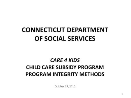 CONNECTICUT DEPARTMENT OF SOCIAL SERVICES CARE 4 KIDS CHILD CARE SUBSIDY PROGRAM PROGRAM INTEGRITY METHODS October 27, 2010 1.