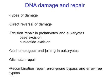 DNA damage and repair Types of damage Direct reversal of damage Excision repair in prokaryotes and eukaryotes base excision nucleotide excision Nonhomologous.