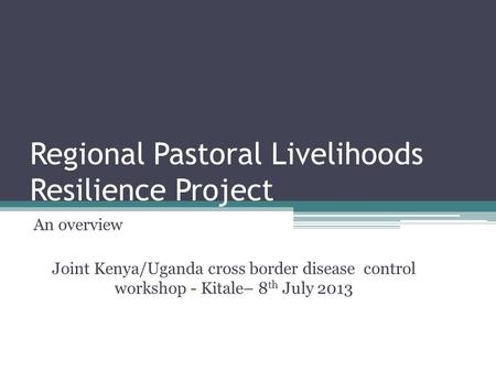 Regional Pastoral Livelihoods Resilience Project An overview Joint Kenya/Uganda cross border disease control workshop - Kitale– 8 th July 2013.