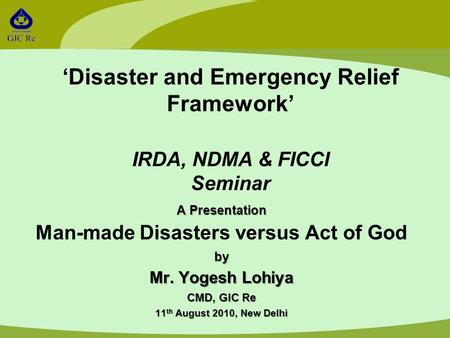 'Disaster and Emergency Relief Framework' IRDA, NDMA & FICCI Seminar A Presentation Man-made Disasters versus Act of Godby Mr. Yogesh Lohiya CMD, GIC Re.