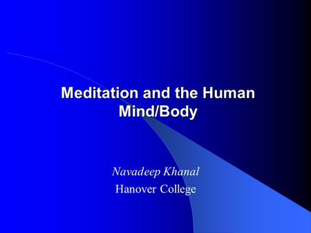 Meditation and the Human Mind/Body Navadeep Khanal Hanover College.