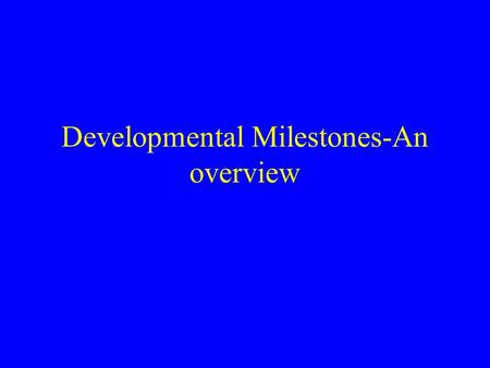 Developmental Milestones-An overview. Illingworth 1987 Development is continuous from conception to maturity and its sequence is the same in all children,though.