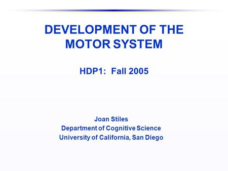 DEVELOPMENT OF THE MOTOR SYSTEM HDP1: Fall 2005 Joan Stiles Department of Cognitive Science University of California, San Diego.