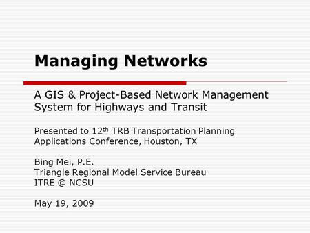 Managing Networks A GIS & Project-Based Network Management System for Highways and Transit Presented to 12 th TRB Transportation Planning Applications.
