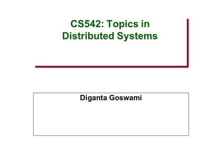 CS542: Topics in Distributed Systems Diganta Goswami.