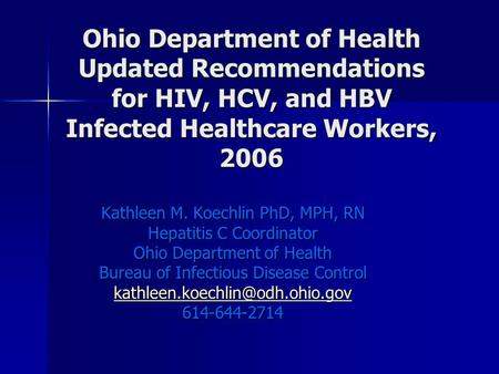 Ohio Department of Health Updated Recommendations for HIV, HCV, and HBV Infected Healthcare Workers, 2006 Kathleen M. Koechlin PhD, MPH, RN Hepatitis C.