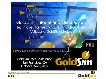 GoldSim Technology Group LLC, 2007 Slide 1 GoldSim User Conference San Francisco, CA October 25-26, 2007 GoldSim Tutorial and Discussion: Techniques for.