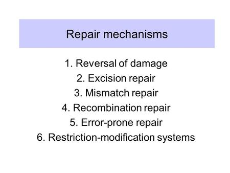 Repair mechanisms 1. Reversal of damage 2. Excision repair 3. Mismatch repair 4. Recombination repair 5. Error-prone repair 6. Restriction-modification.