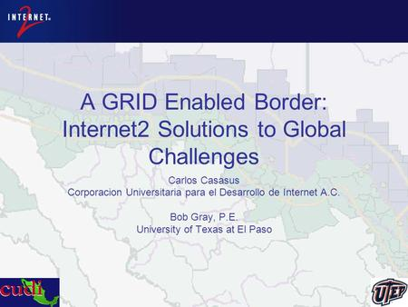 A GRID Enabled Border: Internet2 Solutions to Global Challenges Carlos Casasus Corporacion Universitaria para el Desarrollo de Internet A.C. Bob Gray,