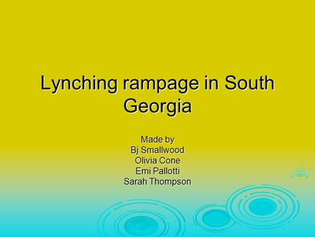 Lynching rampage in South Georgia Made by Bj Smallwood Olivia Cone Emi Pallotti Sarah Thompson.