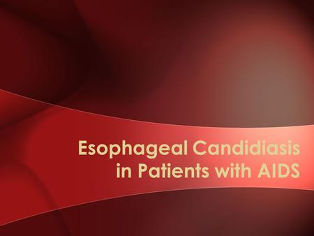 "Esophageal Candidiasis in Patients with AIDS. Case 32-year-old male with AIDS CD4 50 cells/mm3 Reports severe pain and difficulty swallowing ""It feels."