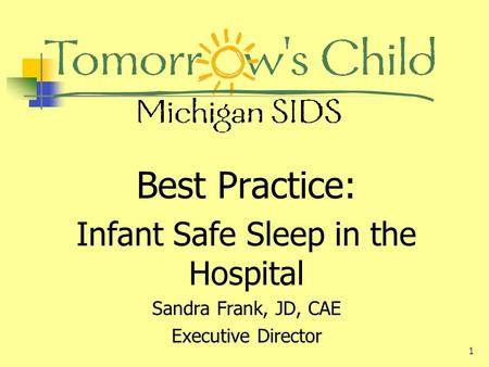 1 Best Practice: Infant Safe Sleep in the Hospital Sandra Frank, JD, CAE Executive Director.