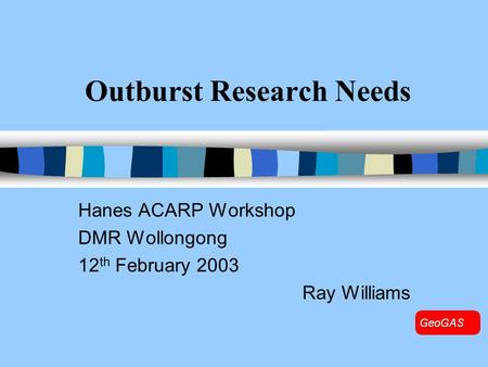 Outburst Research Needs Hanes ACARP Workshop DMR Wollongong 12 th February 2003 Ray Williams.