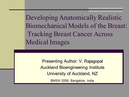 Developing Anatomically Realistic Biomechanical Models of the Breast: Tracking Breast Cancer Across Medical Images Presenting Author: V. Rajagopal Auckland.