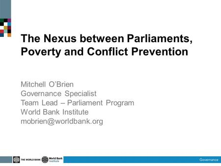The Nexus between Parliaments, Poverty and Conflict Prevention Mitchell O'Brien Governance Specialist Team Lead – Parliament Program World Bank Institute.