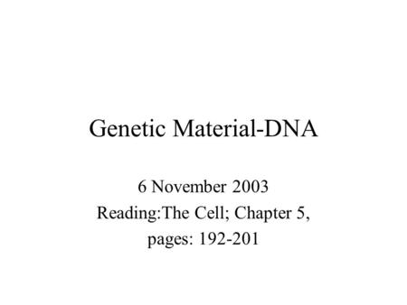 Genetic Material-DNA 6 November 2003 Reading:The Cell; Chapter 5, pages: 192-201.