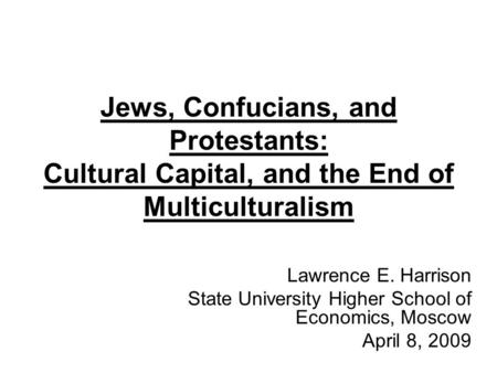 Jews, Confucians, and Protestants: Cultural Capital, and the End of Multiculturalism Lawrence E. Harrison State University Higher School of Economics,