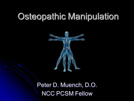 Osteopathic Manipulation Peter D. Muench, D.O. NCC PCSM Fellow.