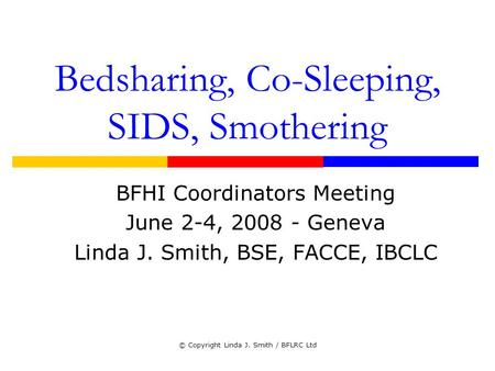 © Copyright Linda J. Smith / BFLRC Ltd Bedsharing, Co-Sleeping, SIDS, Smothering BFHI Coordinators Meeting June 2-4, 2008 - Geneva Linda J. Smith, BSE,