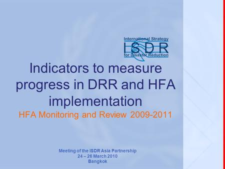 Indicators to measure progress in DRR and HFA implementation HFA Monitoring and Review 2009-2011 Meeting of the ISDR Asia Partnership 24 – 26 March 2010.
