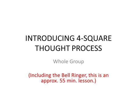 INTRODUCING 4-SQUARE THOUGHT PROCESS Whole Group (Including the Bell Ringer, this is an approx. 55 min. lesson.)