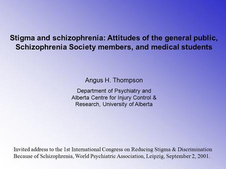 Stigma and schizophrenia: Attitudes of the general public, Schizophrenia Society members, and medical students Angus H. Thompson Department of Psychiatry.