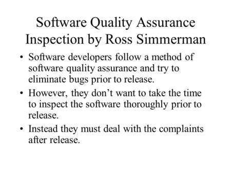 Software Quality Assurance Inspection by Ross Simmerman Software developers follow a method of software quality assurance and try to eliminate bugs prior.