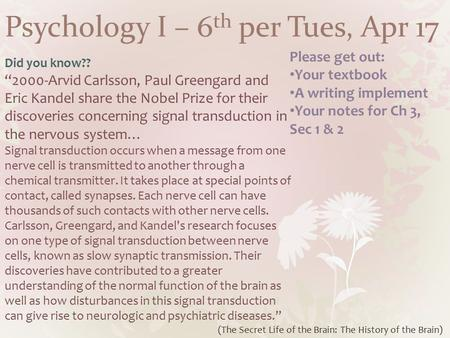 "Psychology I – 6 th per Tues, Apr 17 Did you know?? ""2000-Arvid Carlsson, Paul Greengard and Eric Kandel share the Nobel Prize for their discoveries concerning."