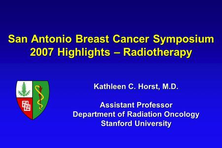 San Antonio Breast Cancer Symposium 2007 Highlights – Radiotherapy Kathleen C. Horst, M.D. Assistant Professor Department of Radiation Oncology Stanford.