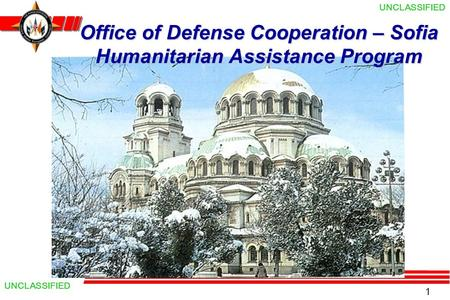 1 UNCLASSIFIED Office of Defense Cooperation – Sofia Humanitarian Assistance Program.