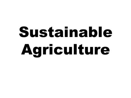 Sustainable Agriculture. Definition A sustainable agricultural system involves the modification of agricultural techniques in both existing industrialized.