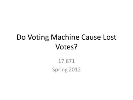 Do Voting Machine Cause Lost Votes? 17.871 Spring 2012.