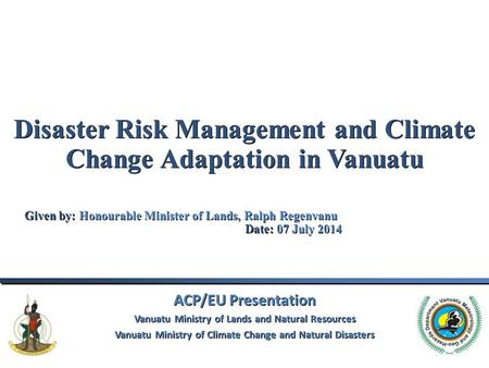 Disaster Risk Management and Climate Change Adaptation in Vanuatu Given by: Honourable Minister of Lands, Ralph Regenvanu					Date: 07 July 2014 ACP/EU.