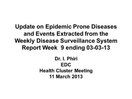 Update on Epidemic Prone Diseases and Events Extracted from the Weekly Disease Surveillance System Report Week 9 ending 03-03-13 Dr. I. Phiri EDC Health.