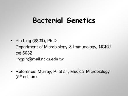 Bacterial Genetics Pin Ling ( 凌 斌 ), Ph.D. Department of Microbiology & Immunology, NCKU ext 5632 Reference: Murray, P. et al.,
