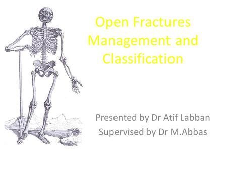 Open Fractures Management and Classification Presented by Dr Atif Labban Supervised by Dr M.Abbas.