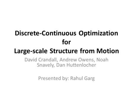 Discrete-Continuous Optimization for Large-scale Structure from Motion David Crandall, Andrew Owens, Noah Snavely, Dan Huttenlocher Presented by: Rahul.