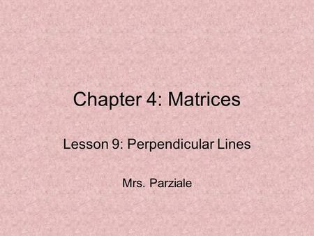 Chapter 4: Matrices Lesson 9: Perpendicular Lines Mrs. Parziale.