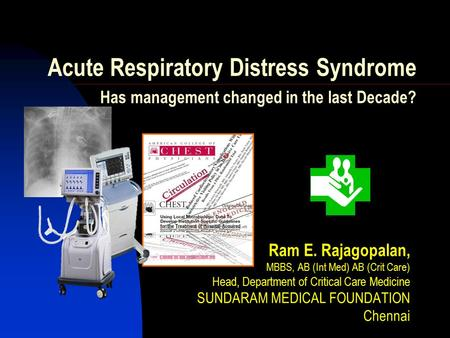 Acute Respiratory Distress Syndrome Has management changed in the last Decade? Ram E. Rajagopalan, MBBS, AB (Int Med) AB (Crit Care) Head, Department of.