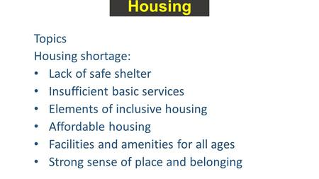 Housing Topics Housing shortage: Lack of safe shelter Insufficient basic services Elements of inclusive housing Affordable housing Facilities and amenities.