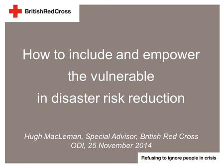 How to include and empower the vulnerable in disaster risk reduction Hugh MacLeman, Special Advisor, British Red Cross ODI, 25 November 2014.
