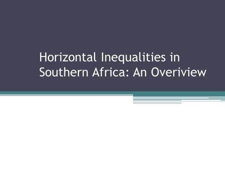 Horizontal Inequalities in Southern Africa: An Overiview.