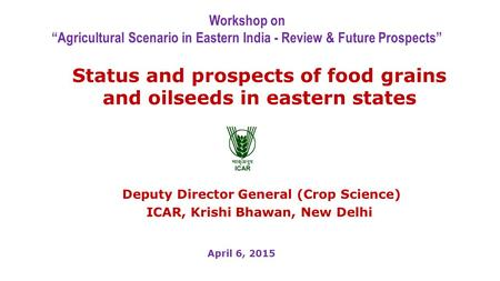 "Status and prospects of food grains and oilseeds in eastern states Deputy Director General (Crop Science) ICAR, Krishi Bhawan, New Delhi Workshop on ""Agricultural."