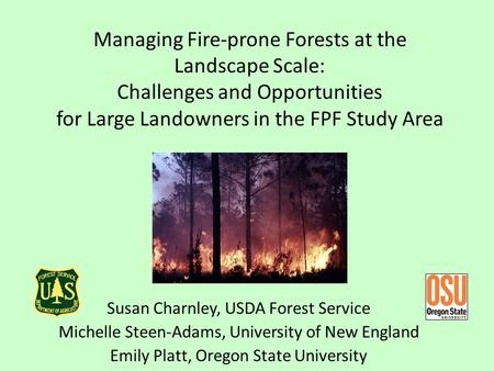 Managing Fire-prone Forests at the Landscape Scale: Challenges and Opportunities for Large Landowners in the FPF Study Area Susan Charnley, USDA Forest.