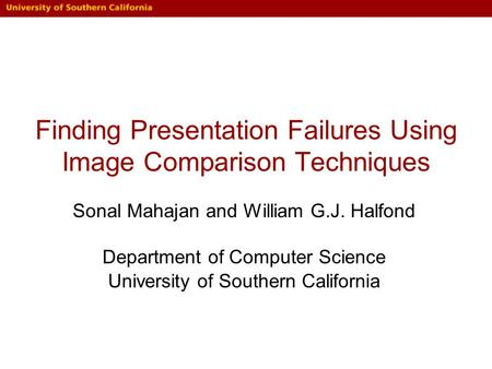 Finding Presentation Failures Using Image Comparison Techniques Sonal Mahajan and William G.J. Halfond Department of Computer Science University of Southern.