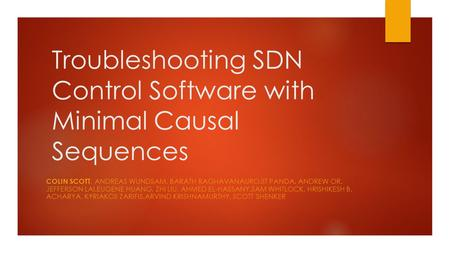 Troubleshooting SDN Control Software with Minimal Causal Sequences COLIN SCOTT, ANDREAS WUNDSAM, BARATH RAGHAVANAUROJIT PANDA, ANDREW OR, JEFFERSON LAI,EUGENE.