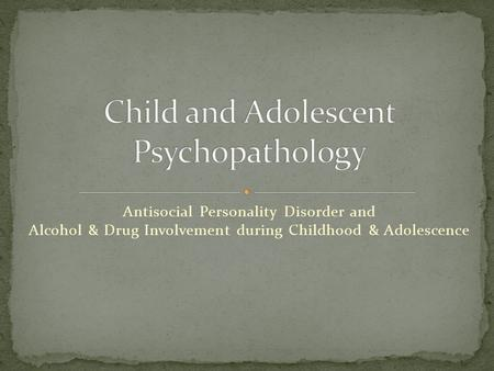 Antisocial Personality Disorder and Alcohol & Drug Involvement during Childhood & Adolescence.